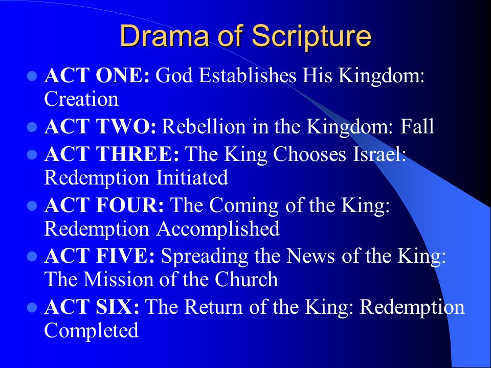 Drama of Scripture ACT ONE: God Establishes His Kingdom: Creation ACT TWO: Rebellion in the Kingdom: Fall ACT THREE: The King Chooses Israel: Redemption Initiated ACT FOUR: The Coming of the King: Redemption Accomplished ACT FIVE: Spreading the News of the King: The Mission of the Church ACT SIX: The Return of the King: Redemption Completed