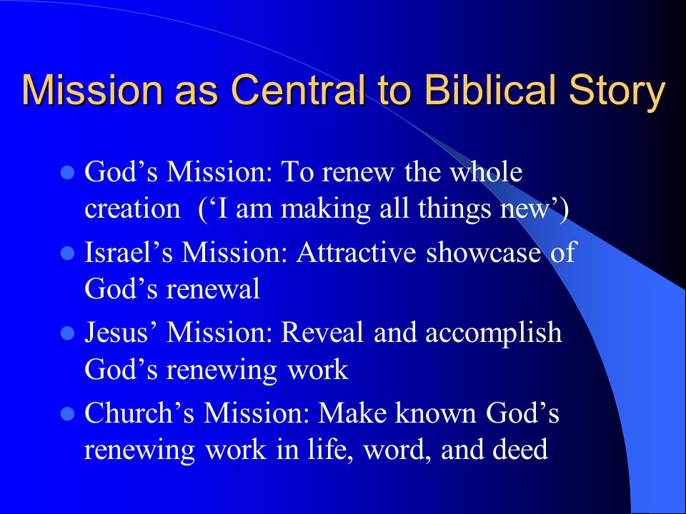 Mission as Central to Biblical Story God's Mission: To renew the whole creation ('I am making all things new') Israel's Mission: Attractive showcase o