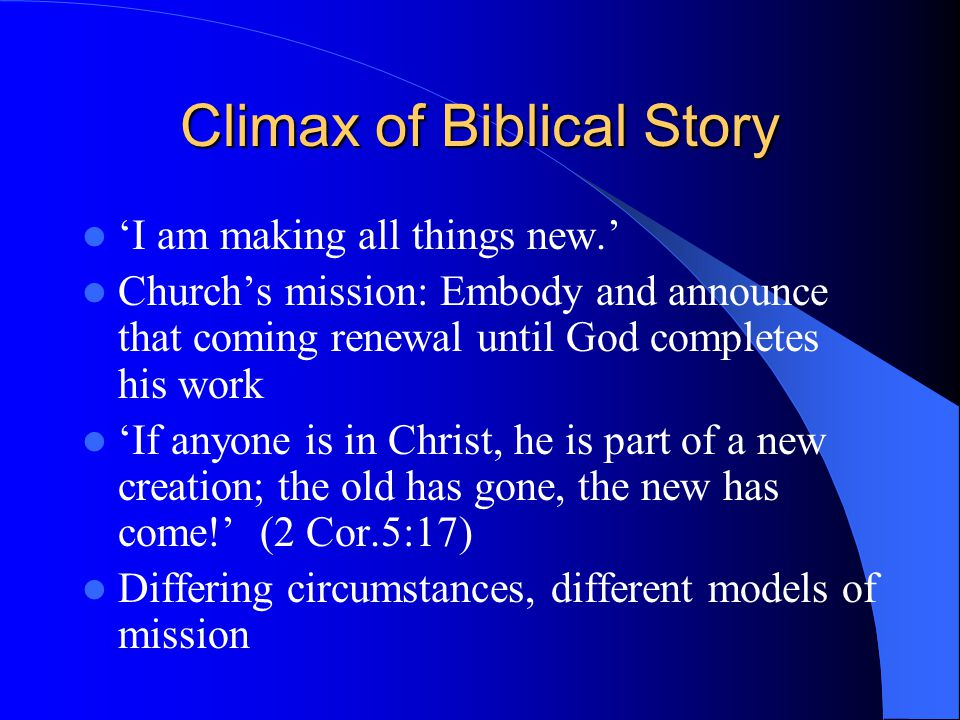 Climax of Biblical Story 'I am making all things new.' Church's mission: Embody and announce that coming renewal until God completes his work 'If anyone is in Christ, he is part of a new creation; the old has gone, the new has come!' (2 Cor.5:17) Differing circumstances, different models of mission