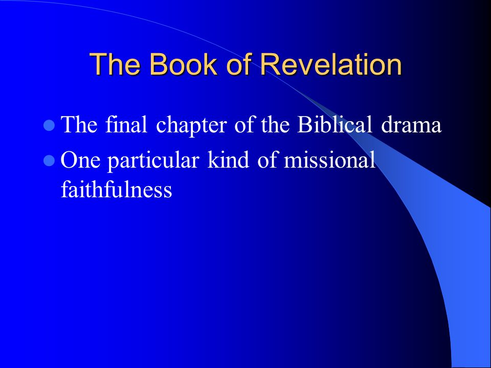 The Book of Revelation The final chapter of the Biblical drama One particular kind of missional faithfulness