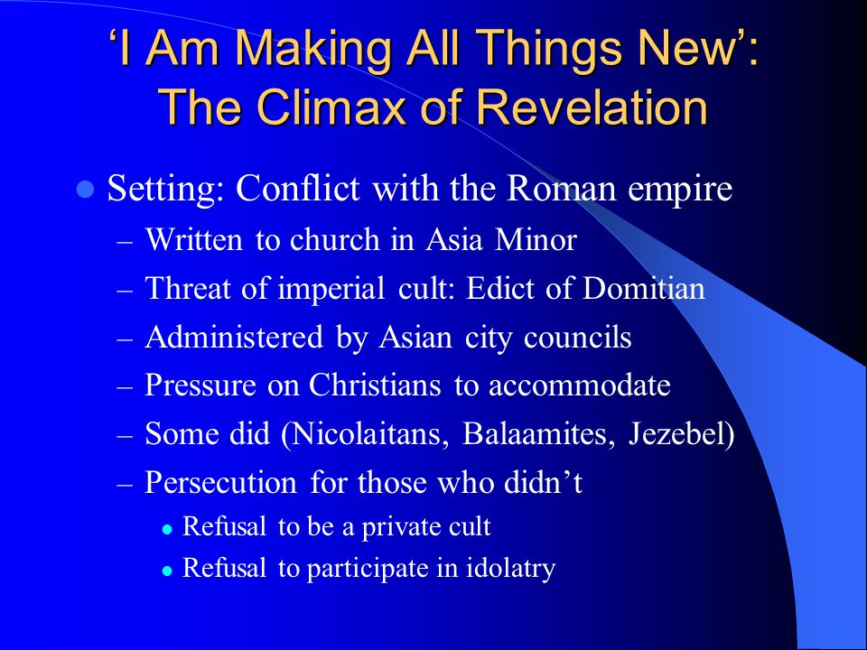 'I Am Making All Things New': The Climax of Revelation Setting: Conflict with the Roman empire – Written to church in Asia Minor – Threat of imperial cult: Edict of Domitian – Administered by Asian city councils – Pressure on Christians to accommodate – Some did (Nicolaitans, Balaamites, Jezebel) – Persecution for those who didn't Refusal to be a private cult Refusal to participate in idolatry
