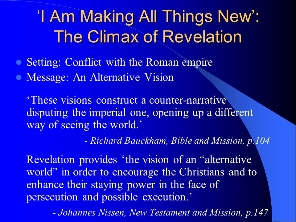 'I Am Making All Things New': The Climax of Revelation Setting: Conflict with the Roman empire Message: An Alternative Vision 'These visions construct a counter-narrative disputing the imperial one, opening up a different way of seeing the world.' - Richard Bauckham, Bible and Mission, p.104 Revelation provides 'the vision of an alternative world in order to encourage the Christians and to enhance their staying power in the face of persecution and possible execution.' - Johannes Nissen, New Testament and Mission, p.147