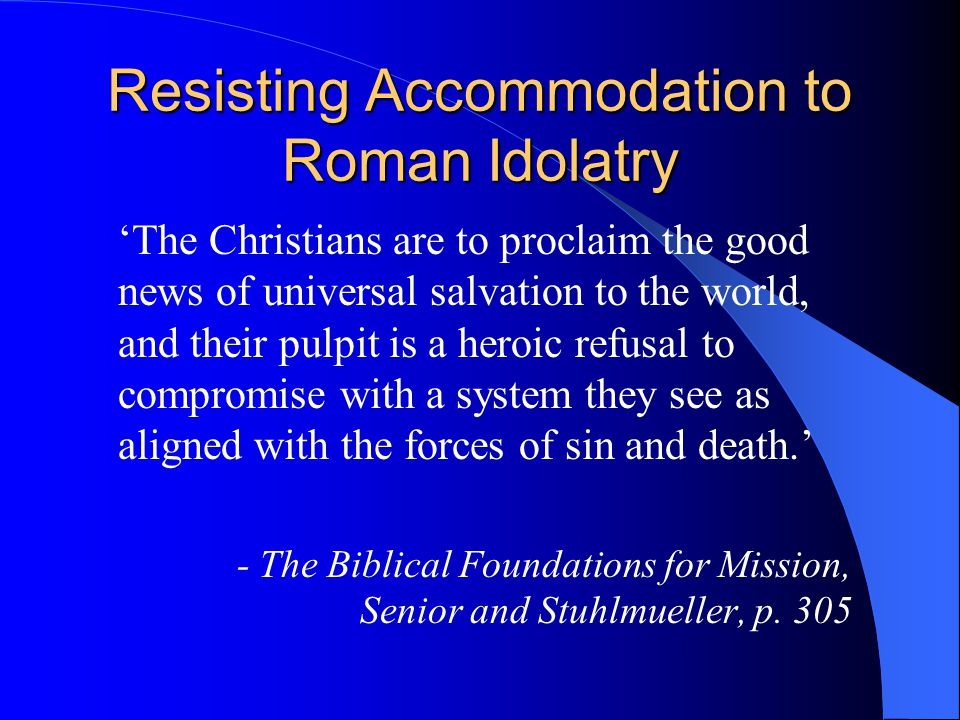 Resisting Accommodation to Roman Idolatry 'The Christians are to proclaim the good news of universal salvation to the world, and their pulpit is a heroic refusal to compromise with a system they see as aligned with the forces of sin and death.' - The Biblical Foundations for Mission, Senior and Stuhlmueller, p.