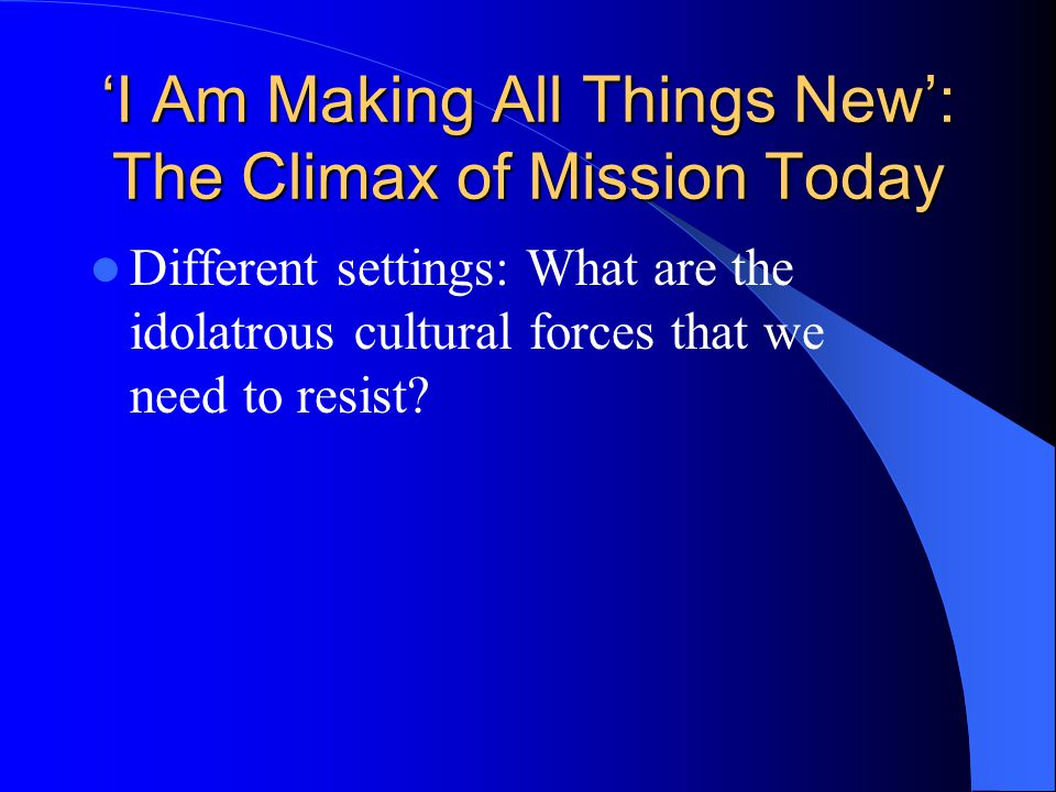 'I Am Making All Things New': The Climax of Mission Today Different settings: What are the idolatrous cultural forces that we need to resist?