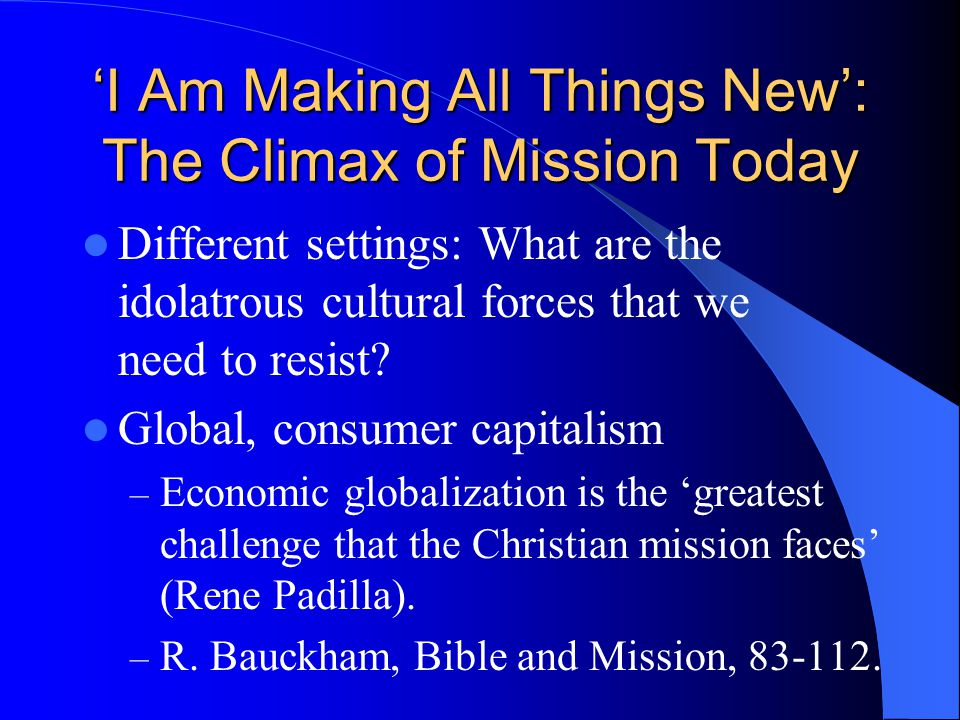 'I Am Making All Things New': The Climax of Mission Today Different settings: What are the idolatrous cultural forces that we need to resist? Global,