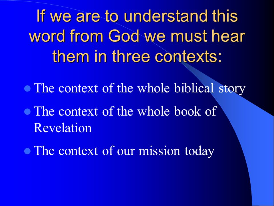 If we are to understand this word from God we must hear them in three contexts: The context of the whole biblical story The context of the whole book of Revelation The context of our mission today