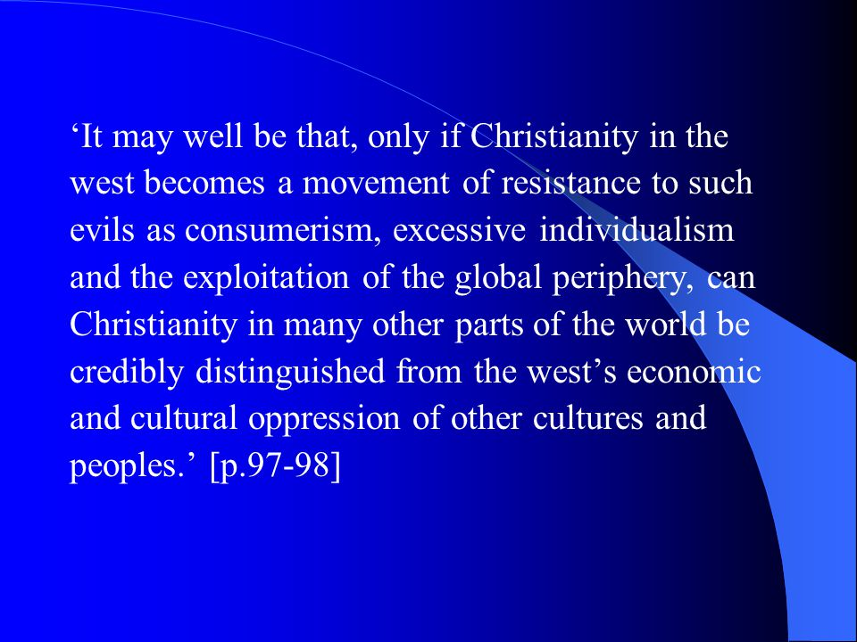 'It may well be that, only if Christianity in the west becomes a movement of resistance to such evils as consumerism, excessive individualism and the exploitation of the global periphery, can Christianity in many other parts of the world be credibly distinguished from the west's economic and cultural oppression of other cultures and peoples.' [p.97-98]