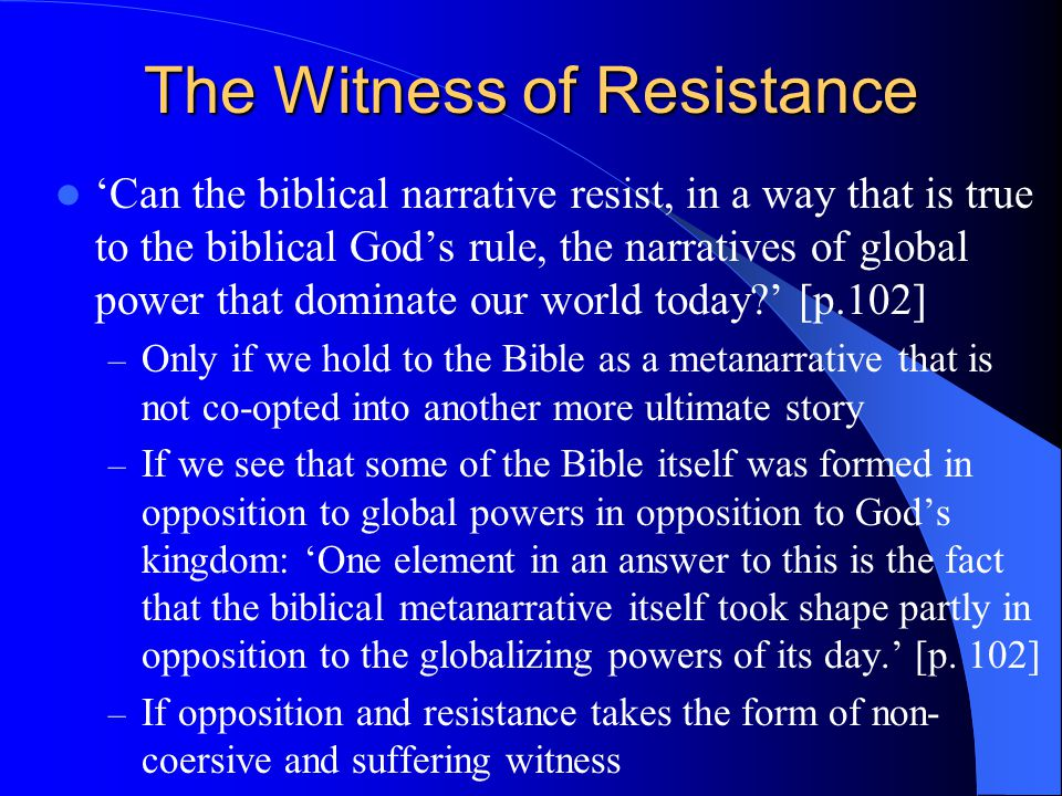 The Witness of Resistance 'Can the biblical narrative resist, in a way that is true to the biblical God's rule, the narratives of global power that dominate our world today ' [p.102] – Only if we hold to the Bible as a metanarrative that is not co-opted into another more ultimate story – If we see that some of the Bible itself was formed in opposition to global powers in opposition to God's kingdom: 'One element in an answer to this is the fact that the biblical metanarrative itself took shape partly in opposition to the globalizing powers of its day.' [p.