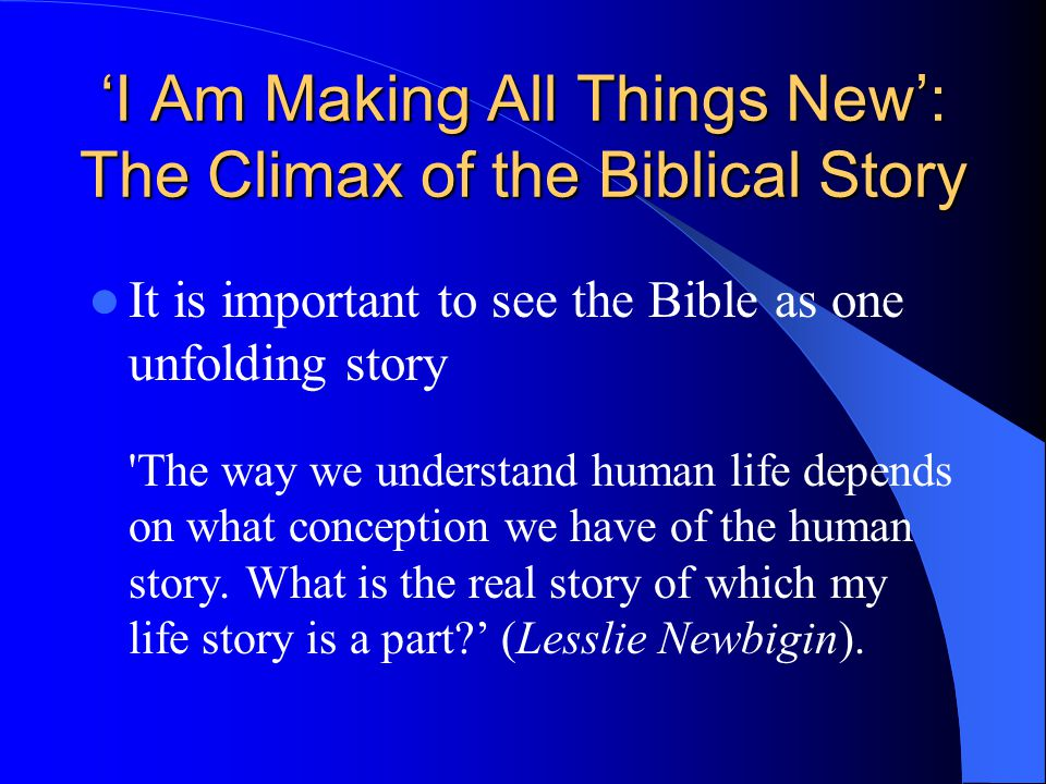 'I Am Making All Things New': The Climax of the Biblical Story It is important to see the Bible as one unfolding story The way we understand human life depends on what conception we have of the human story.
