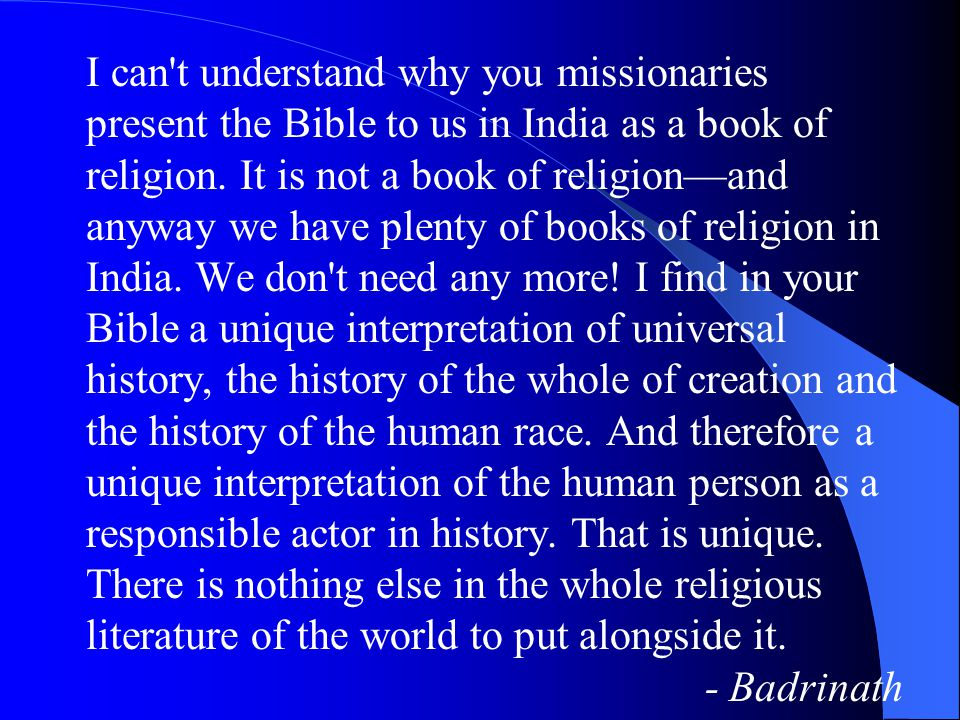 I can't understand why you missionaries present the Bible to us in India as a book of religion. It is not a book of religion—and anyway we have plenty