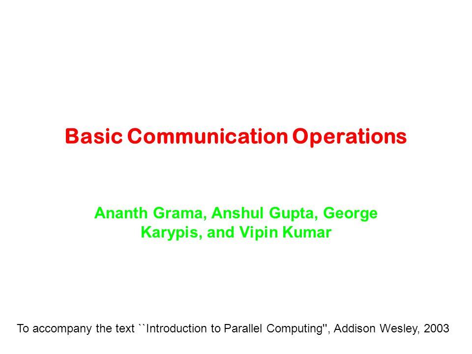 Basic Communication Operations Ananth Grama, Anshul Gupta, George Karypis, and Vipin Kumar To accompany the text ``Introduction to Parallel Computing'