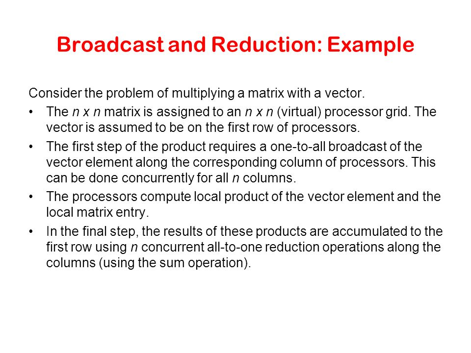 Broadcast and Reduction: Example Consider the problem of multiplying a matrix with a vector. The n x n matrix is assigned to an n x n (virtual) proces