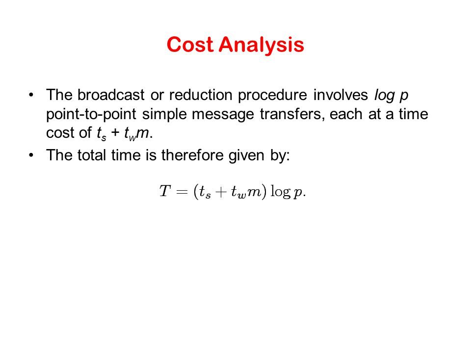 Cost Analysis The broadcast or reduction procedure involves log p point-to-point simple message transfers, each at a time cost of t s + t w m. The tot