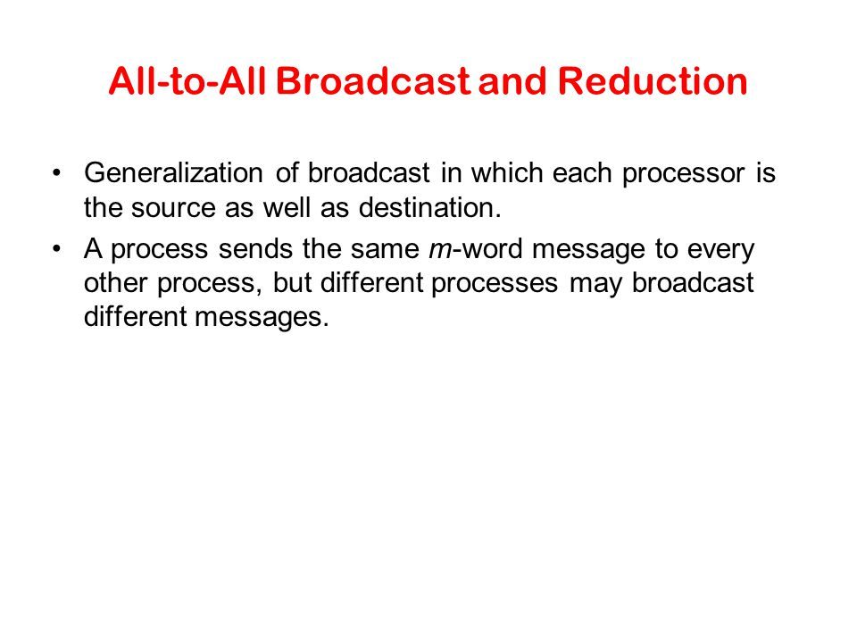 All-to-All Broadcast and Reduction Generalization of broadcast in which each processor is the source as well as destination. A process sends the same