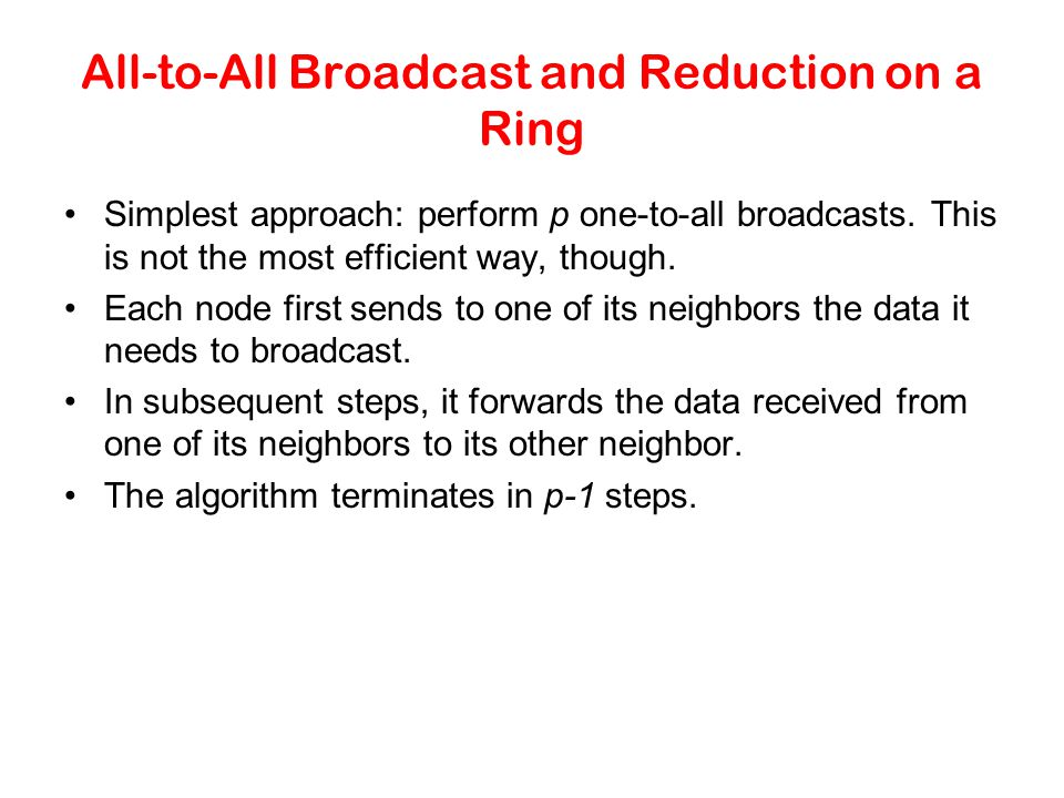 All-to-All Broadcast and Reduction on a Ring Simplest approach: perform p one-to-all broadcasts. This is not the most efficient way, though. Each node
