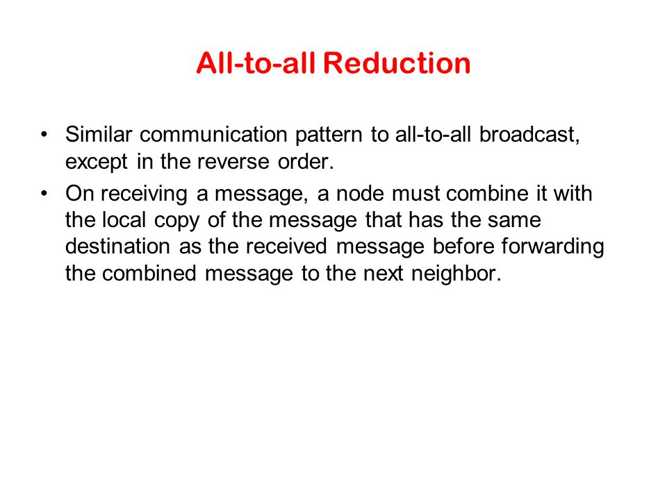 All-to-all Reduction Similar communication pattern to all-to-all broadcast, except in the reverse order. On receiving a message, a node must combine i