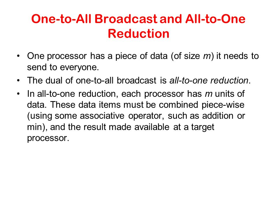 One-to-All Broadcast and All-to-One Reduction One processor has a piece of data (of size m) it needs to send to everyone. The dual of one-to-all broad