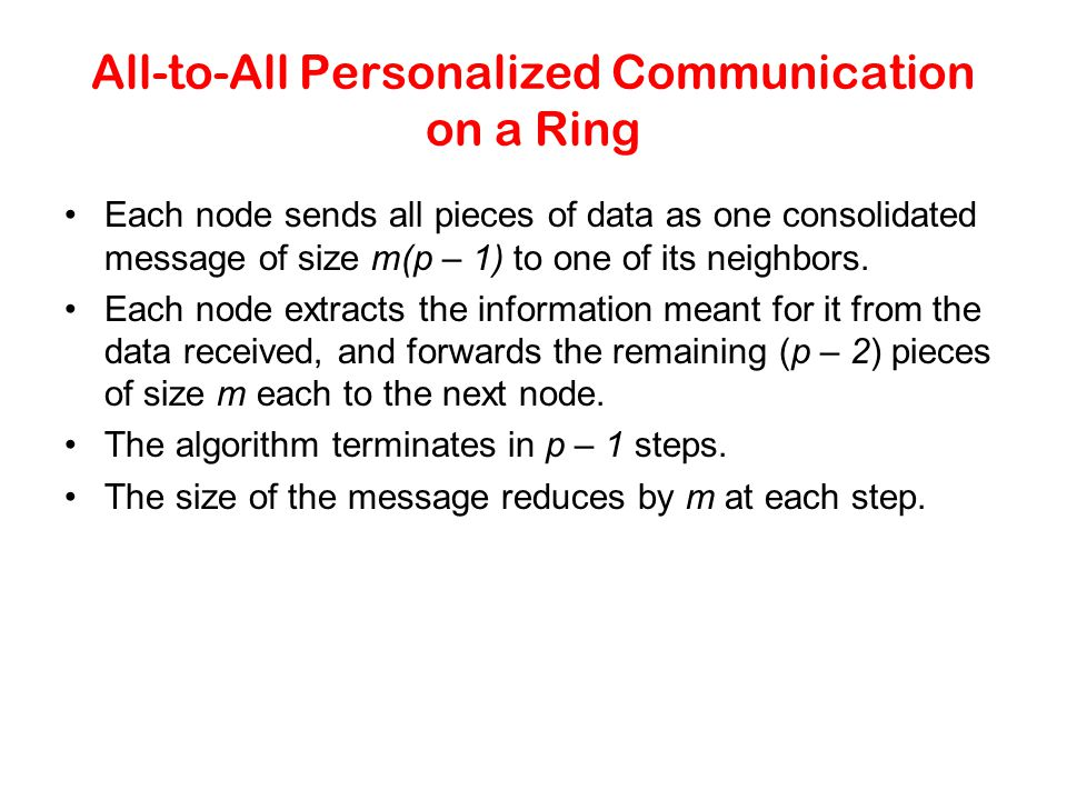All-to-All Personalized Communication on a Ring Each node sends all pieces of data as one consolidated message of size m(p – 1) to one of its neighbor