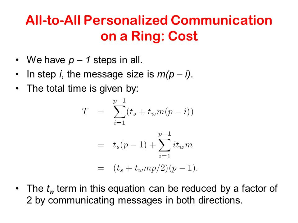 All-to-All Personalized Communication on a Ring: Cost We have p – 1 steps in all. In step i, the message size is m(p – i). The total time is given by: