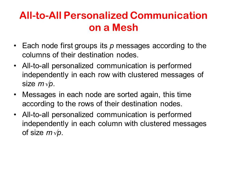 All-to-All Personalized Communication on a Mesh Each node first groups its p messages according to the columns of their destination nodes. All-to-all