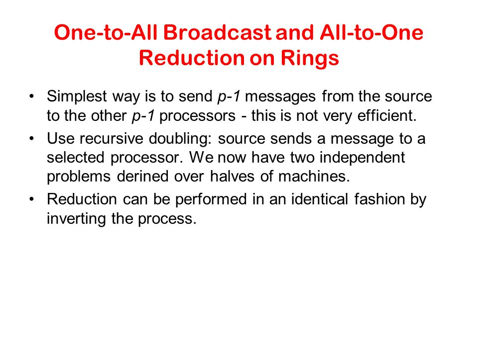 One-to-All Broadcast and All-to-One Reduction on Rings Simplest way is to send p-1 messages from the source to the other p-1 processors - this is not