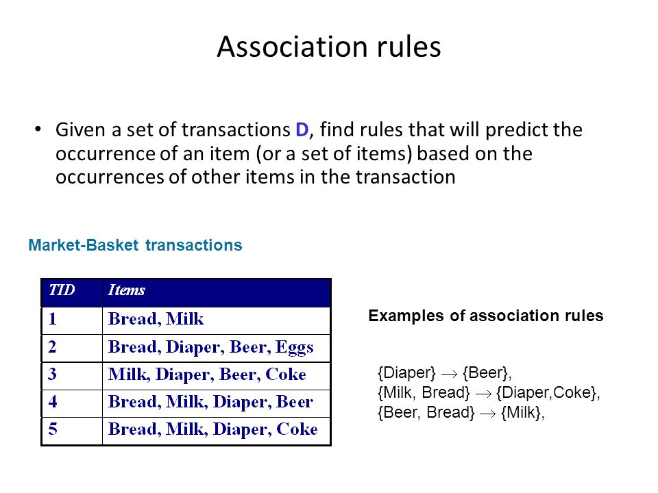 Association rules Given a set of transactions D, find rules that will predict the occurrence of an item (or a set of items) based on the occurrences o