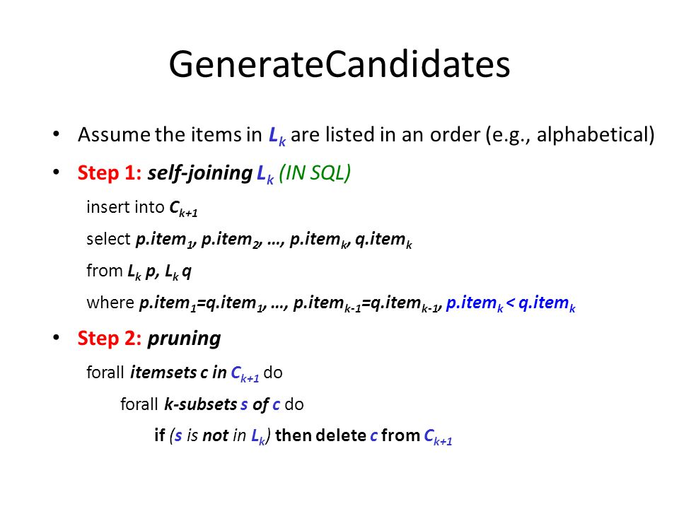 GenerateCandidates Assume the items in L k are listed in an order (e.g., alphabetical)‏ Step 1: self-joining L k (IN SQL)‏ insert into C k+1 select p.