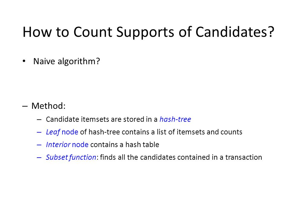 How to Count Supports of Candidates? Naive algorithm? – Method: – Candidate itemsets are stored in a hash-tree – Leaf node of hash-tree contains a lis