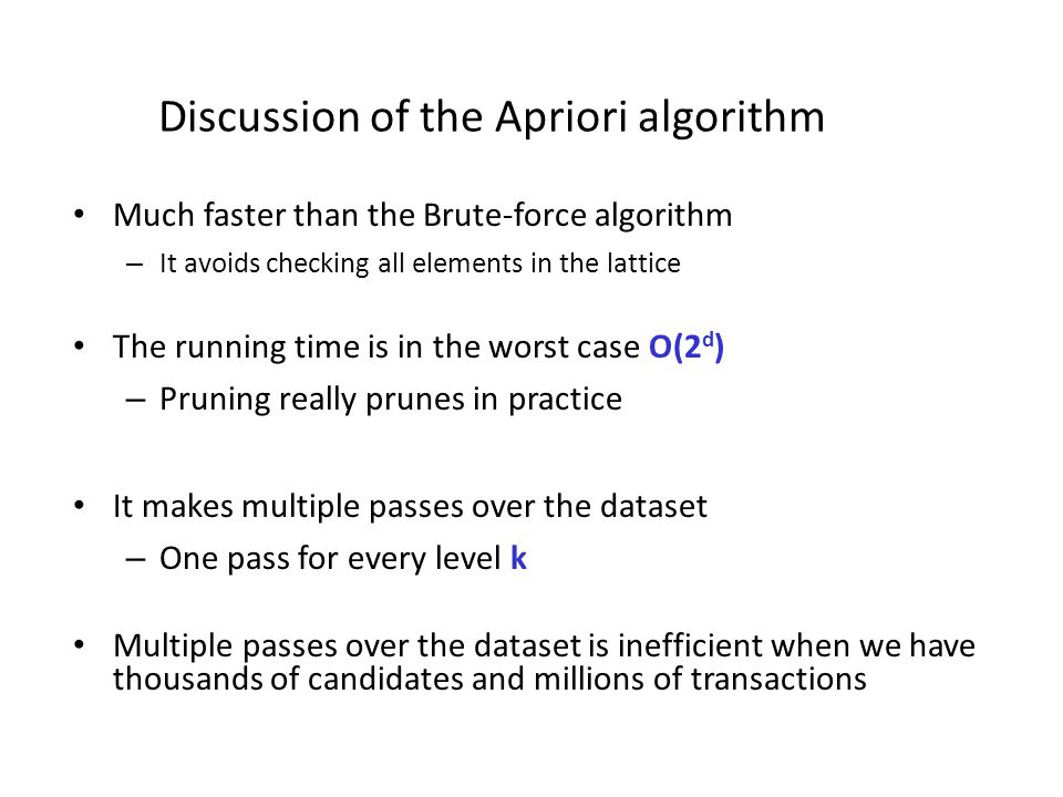 Discussion of the Apriori algorithm Much faster than the Brute-force algorithm – It avoids checking all elements in the lattice The running time is in