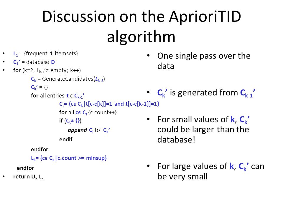 Discussion on the AprioriTID algorithm L 1 = {frequent 1-itemsets} C 1 ' = database D for (k=2, L k-1 '≠ empty; k++)‏ C k = GenerateCandidates(L k-1 )