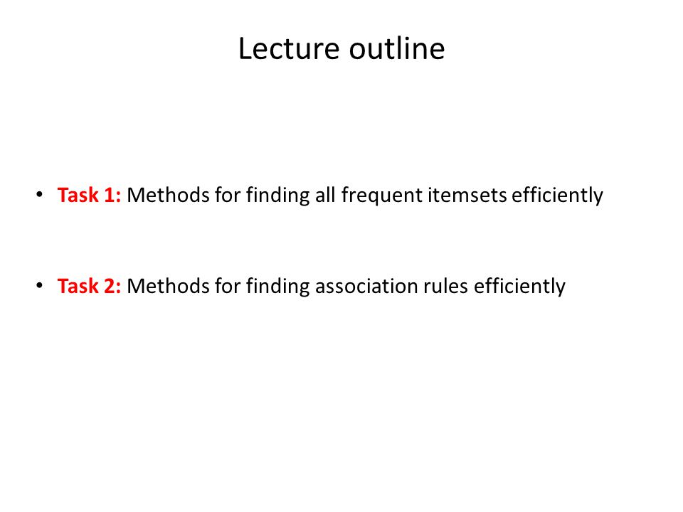 Lecture outline Task 1: Methods for finding all frequent itemsets efficiently Task 2: Methods for finding association rules efficiently