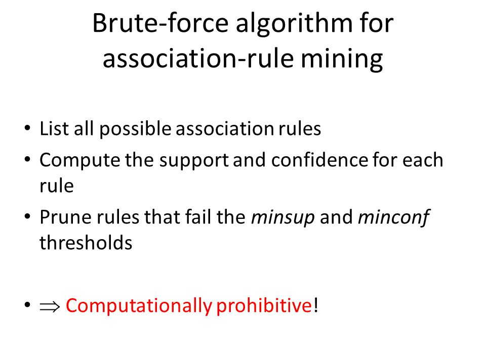 Brute-force algorithm for association-rule mining List all possible association rules Compute the support and confidence for each rule Prune rules tha