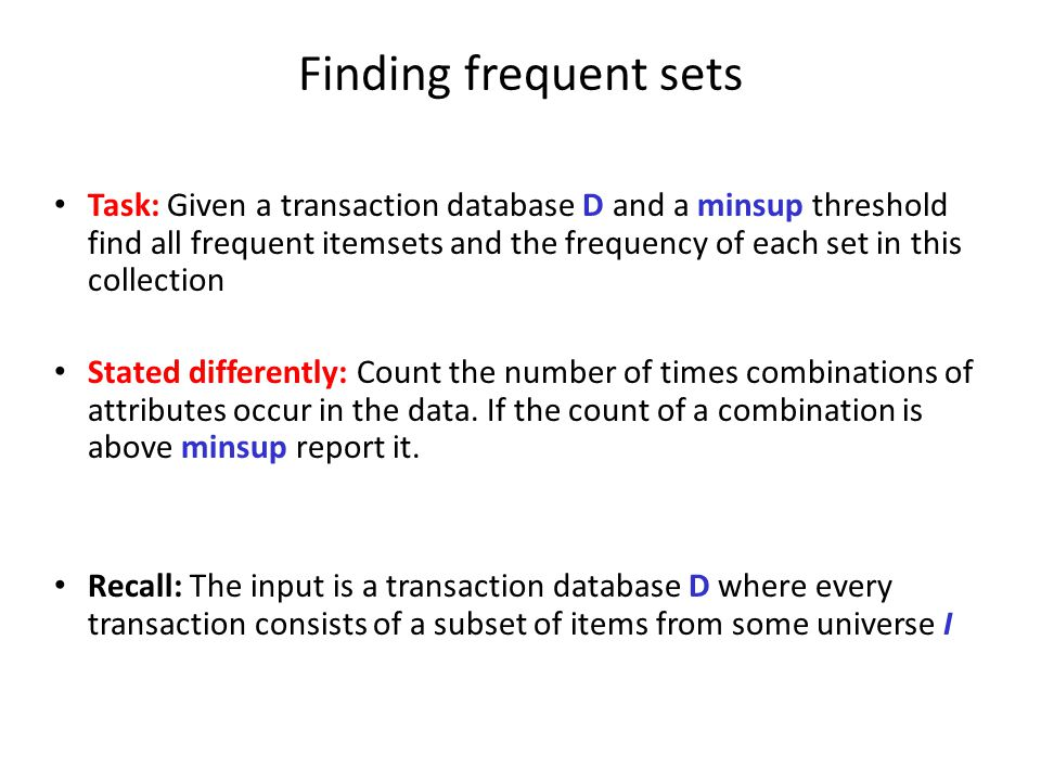 Finding frequent sets Task: Given a transaction database D and a minsup threshold find all frequent itemsets and the frequency of each set in this col