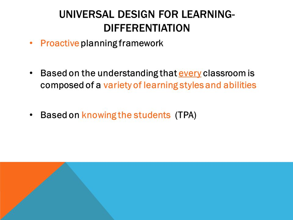 UNIVERSAL DESIGN FOR LEARNING- DIFFERENTIATION Proactive planning framework Based on the understanding that every classroom is composed of a variety o