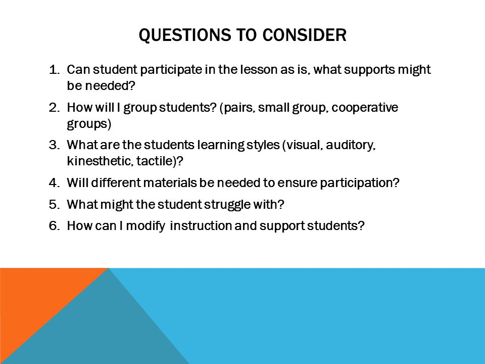 QUESTIONS TO CONSIDER 1.Can student participate in the lesson as is, what supports might be needed? 2.How will I group students? (pairs, small group,
