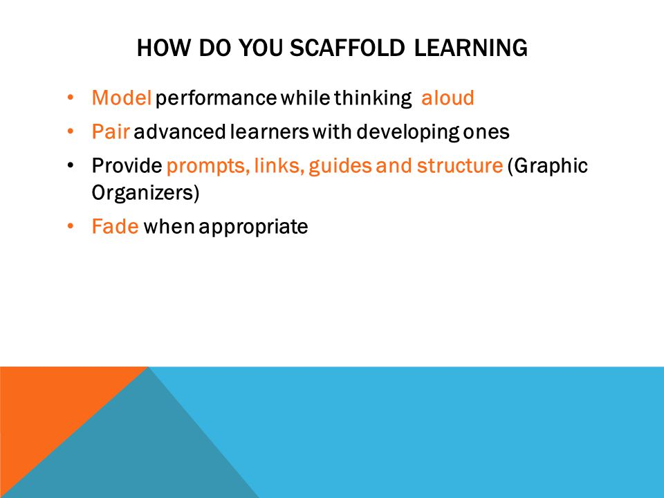 HOW DO YOU SCAFFOLD LEARNING Model performance while thinking aloud Pair advanced learners with developing ones Provide prompts, links, guides and str