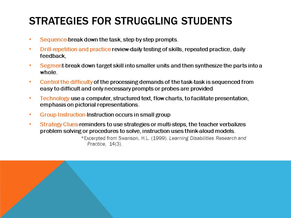 STRATEGIES FOR STRUGGLING STUDENTS Sequence-break down the task, step by step prompts. Drill-repetition and practice review-daily testing of skills, r