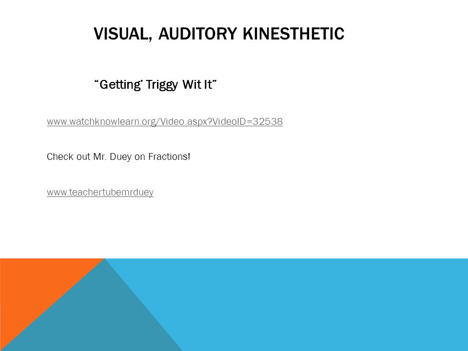 "VISUAL, AUDITORY KINESTHETIC ""Getting' Triggy Wit It"" www.watchknowlearn.org/Video.aspx?VideoID=32538 Check out Mr. Duey on Fractions! www.teachertube"