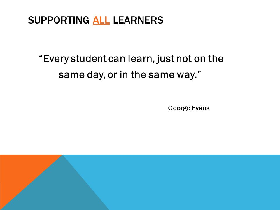"SUPPORTING ALL LEARNERS ""Every student can learn, just not on the same day, or in the same way."" George Evans"