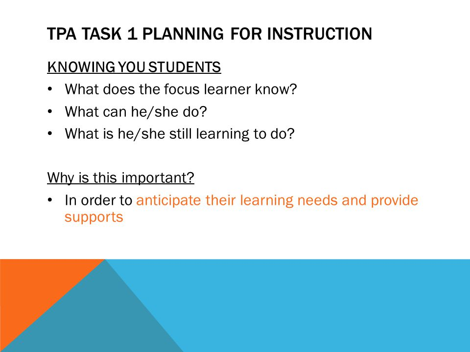 TPA TASK 1 PLANNING FOR INSTRUCTION KNOWING YOU STUDENTS What does the focus learner know? What can he/she do? What is he/she still learning to do? Wh