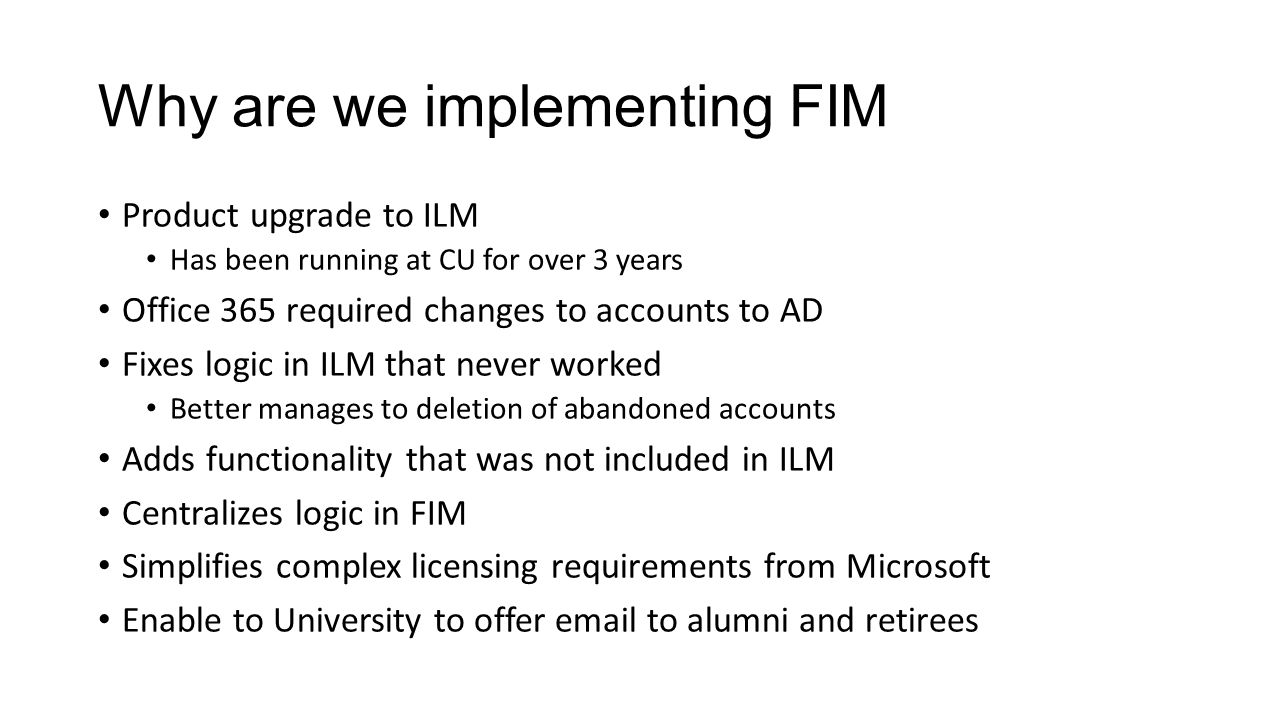 Why are we implementing FIM Product upgrade to ILM Has been running at CU for over 3 years Office 365 required changes to accounts to AD Fixes logic in ILM that never worked Better manages to deletion of abandoned accounts Adds functionality that was not included in ILM Centralizes logic in FIM Simplifies complex licensing requirements from Microsoft Enable to University to offer email to alumni and retirees