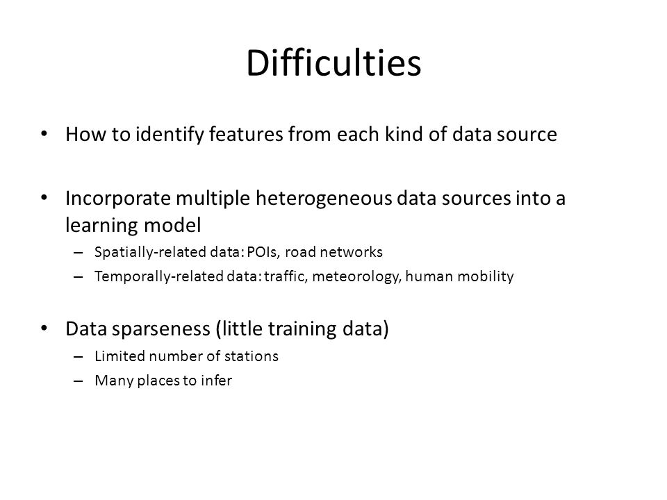 Difficulties How to identify features from each kind of data source Incorporate multiple heterogeneous data sources into a learning model – Spatially-