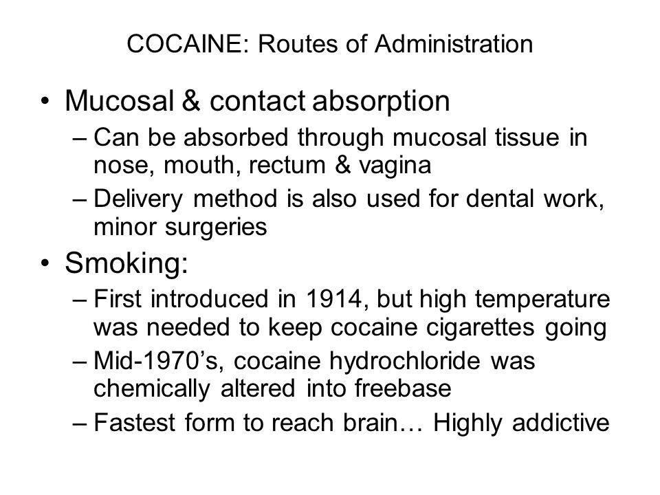 COCAINE: Routes of Administration Mucosal & contact absorption –Can be absorbed through mucosal tissue in nose, mouth, rectum & vagina –Delivery method is also used for dental work, minor surgeries Smoking: –First introduced in 1914, but high temperature was needed to keep cocaine cigarettes going –Mid-1970's, cocaine hydrochloride was chemically altered into freebase –Fastest form to reach brain… Highly addictive