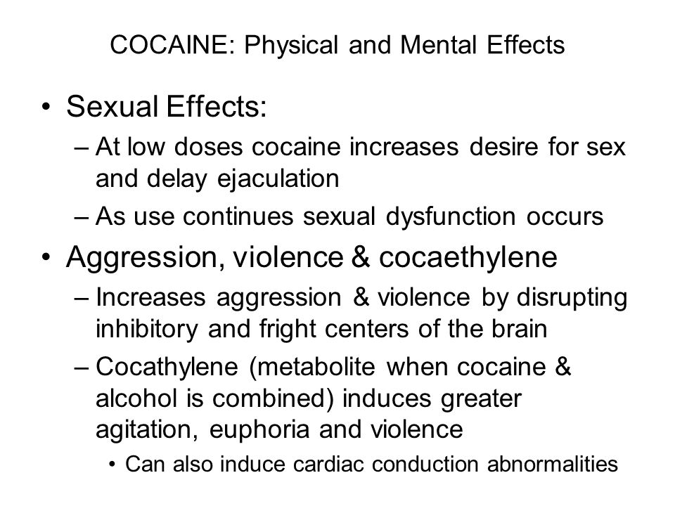 COCAINE: Physical and Mental Effects Sexual Effects: –At low doses cocaine increases desire for sex and delay ejaculation –As use continues sexual dysfunction occurs Aggression, violence & cocaethylene –Increases aggression & violence by disrupting inhibitory and fright centers of the brain –Cocathylene (metabolite when cocaine & alcohol is combined) induces greater agitation, euphoria and violence Can also induce cardiac conduction abnormalities