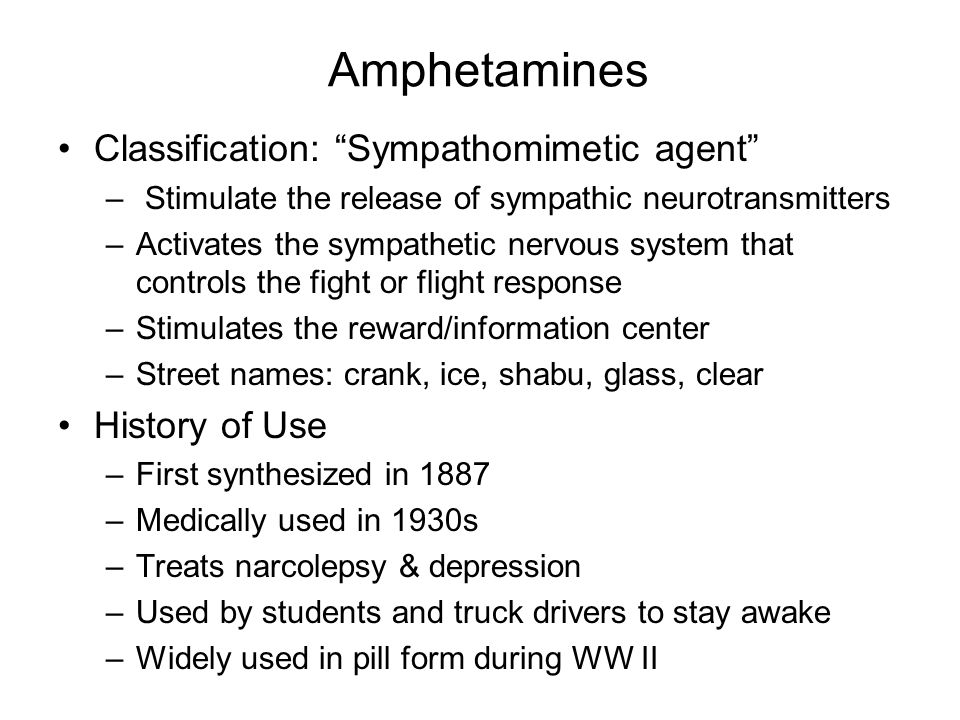Classification: Sympathomimetic agent – Stimulate the release of sympathic neurotransmitters –Activates the sympathetic nervous system that controls the fight or flight response –Stimulates the reward/information center –Street names: crank, ice, shabu, glass, clear History of Use –First synthesized in 1887 –Medically used in 1930s –Treats narcolepsy & depression –Used by students and truck drivers to stay awake –Widely used in pill form during WW II
