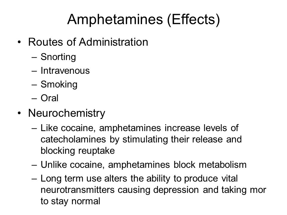 Amphetamines (Effects) Routes of Administration –Snorting –Intravenous –Smoking –Oral Neurochemistry –Like cocaine, amphetamines increase levels of catecholamines by stimulating their release and blocking reuptake –Unlike cocaine, amphetamines block metabolism –Long term use alters the ability to produce vital neurotransmitters causing depression and taking mor to stay normal