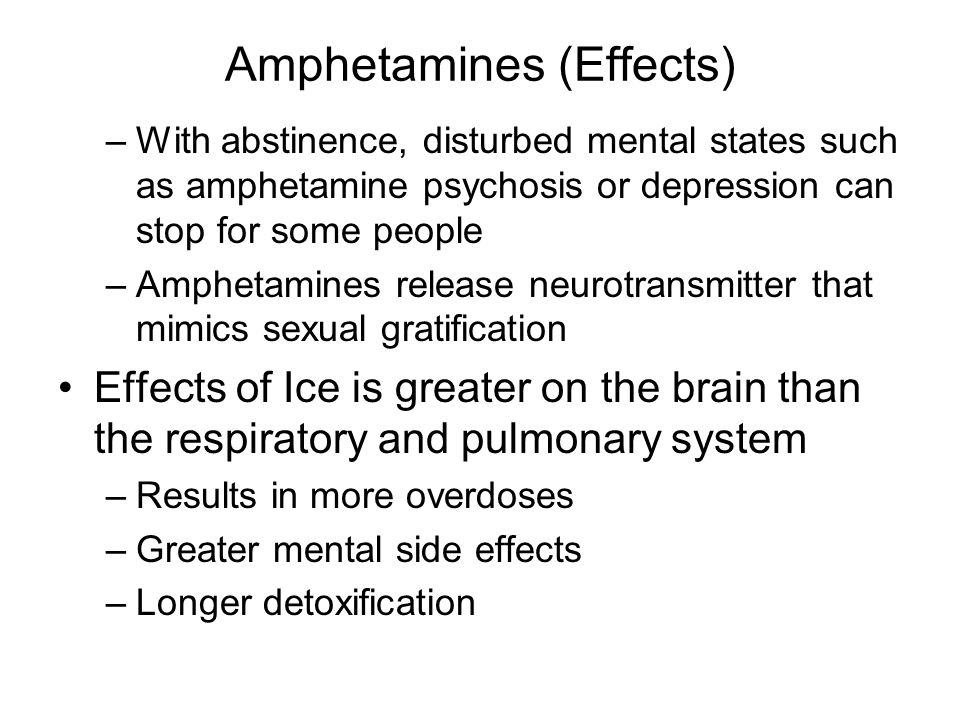 Amphetamines (Effects) –With abstinence, disturbed mental states such as amphetamine psychosis or depression can stop for some people –Amphetamines release neurotransmitter that mimics sexual gratification Effects of Ice is greater on the brain than the respiratory and pulmonary system –Results in more overdoses –Greater mental side effects –Longer detoxification