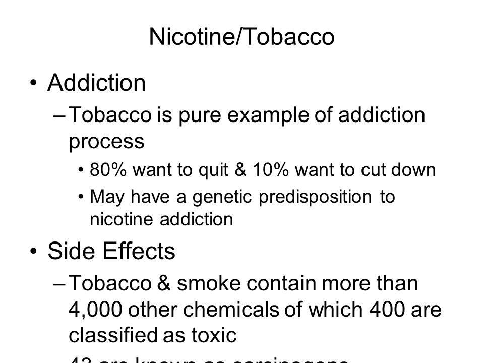 Nicotine/Tobacco Addiction –Tobacco is pure example of addiction process 80% want to quit & 10% want to cut down May have a genetic predisposition to nicotine addiction Side Effects –Tobacco & smoke contain more than 4,000 other chemicals of which 400 are classified as toxic –43 are known as carcinogens
