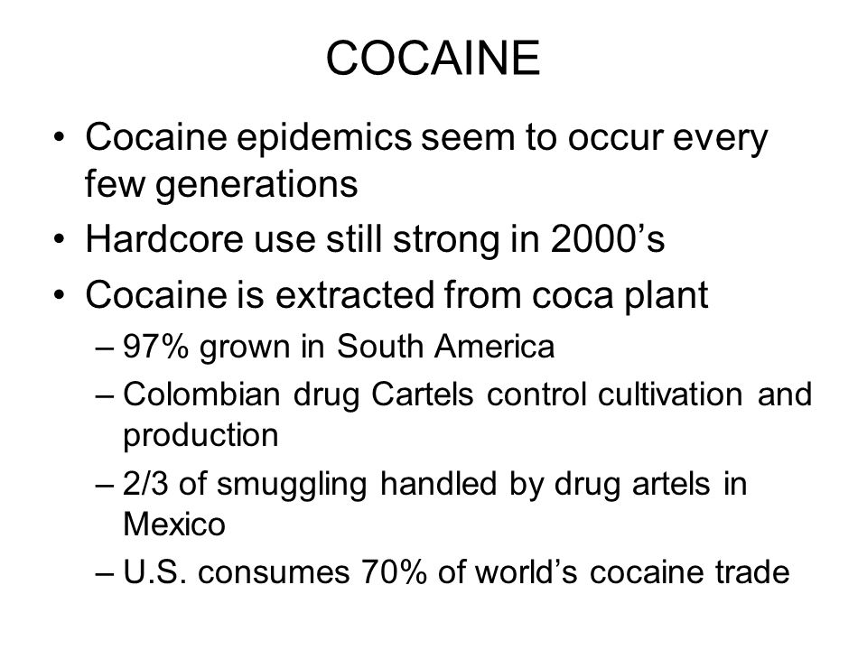 COCAINE Cocaine epidemics seem to occur every few generations Hardcore use still strong in 2000's Cocaine is extracted from coca plant –97% grown in South America –Colombian drug Cartels control cultivation and production –2/3 of smuggling handled by drug artels in Mexico –U.S.