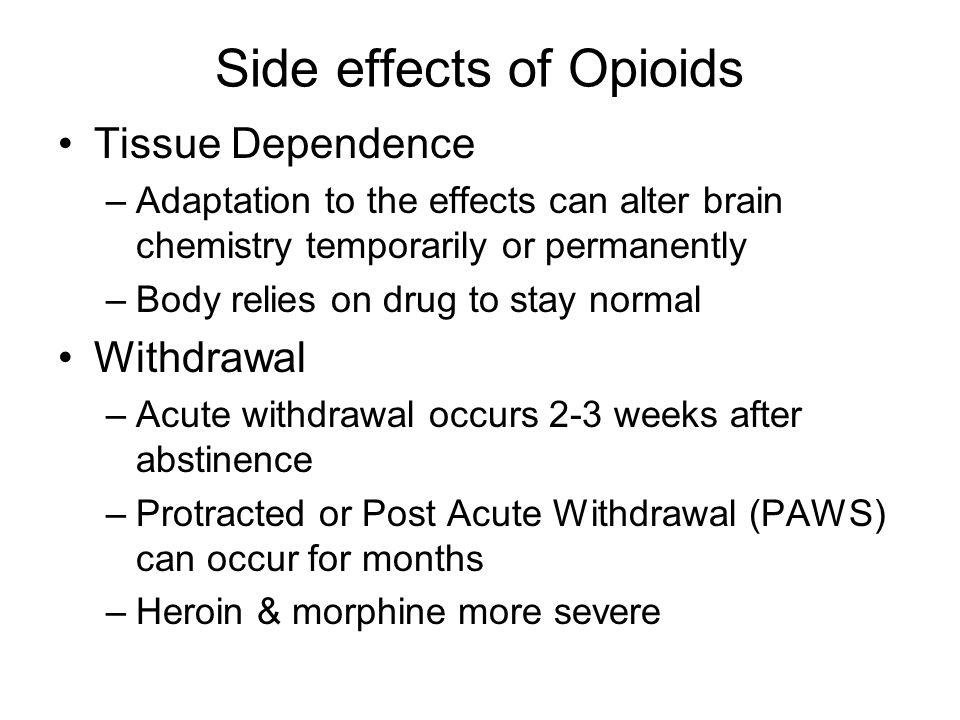 Side effects of Opioids Neonatal: Opioids cross the placenta resulting in risk of miscarriage, –placenta separation, –premature labor, –stillbirth, –Seizures –Addiction of infant: withdrawal is severe (death in some cases) Overdose in older users can be fatal –Severe respiratory depression –Opioid antagonist: Narcan can counteract overdose but victim will still experience severe withdrawal